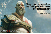 """welovegamingz:*For every game announcment.: """"Keep your expectations  low and you will never  be disappointed.""""  Kratos, God of War.  GOD oF WAR welovegamingz:*For every game announcment."""