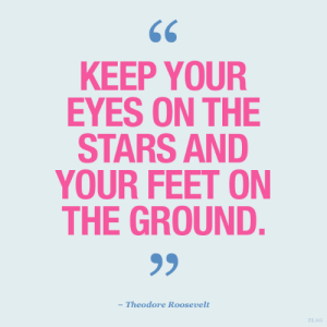 roosevelt: KEEP YOUR  EYES ON THE  STARS AND  YOUR FEET ON  THE GROUND.  - Theodore Roosevelt  TLAG