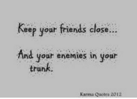 Karma Quotes: Keep your friends close  And your enemies in your  trunk  Karma Quotes 2012