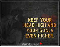 Keep your head high and your goals even higher.: KEEP YOUR  HEAD HIGH AND  YOUR GOALS  EVEN HIGHER  khar Sahay  Like Love Quotes.com Keep your head high and your goals even higher.