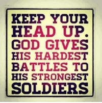 For my dear, dear facebook friends! No one I would rather have at my back when the shit hit the fan!  Shared from our dear friend Sandra Richard: KEEP YOUR  HEAD UP.  GOD GIVES  HIS HARDEST  BATTLES TO  HIS STRONGEST  SOLDIERS For my dear, dear facebook friends! No one I would rather have at my back when the shit hit the fan!  Shared from our dear friend Sandra Richard