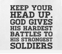 https://t.co/yq1ATkwXWK: KEEP YOUR  HEAD UP.  GOD GIVES  HIS HARDEST  BATTLES TO  HIS STRONGEST  SOLDIERS https://t.co/yq1ATkwXWK