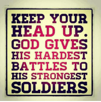 keep your head up: KEEP YOUR  HEAD UP.  GOD GIVES  HIS HARDEST  BATTLES TO  HIS STRONGEST  SOLDIERS