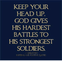 Inspiring and Positive Quotes<3: KEEP YOUR  HEAD UP  GOD GIVES  HIS HARDEST  BATTLES TO  HIS STRONGEST  SOLDIERS  UNKNOWN  IN SPIRING AND POSITIVE OUOTES Inspiring and Positive Quotes<3
