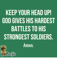 Amen!: KEEP YOUR HEAD UP  GOD GIVES HIS HARDEST  BATTLES TO HIS  STRONGEST SOLDIERS  Amen.  oves oul Amen!
