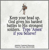 <3 Your Daily Quotes <3: Keep your head up.  God gives his hardest  battles to His strongest  soldiers. Type 'Amen'  if you believe!  Addiction Treatment Resources  Please Call Today: 800.815.6308 <3 Your Daily Quotes <3