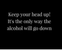 keep your head up: Keep your head up!  It's the only way the  alcohol will go down