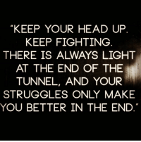 """💯💯🎯👌🏽👊🏼 wooord deadass realtalk yup womenbelike femalesbelike peoplebelike menbelike guysbelike: """"KEEP YOUR HEAD UP  KEEP FIGHTING  THERE IS ALWAYS LIGHT  AT THE END OF THE  TUNNEL, AND YOUR  STRUGGLES ONLY MAKE  YOU BETTER IN THE END 💯💯🎯👌🏽👊🏼 wooord deadass realtalk yup womenbelike femalesbelike peoplebelike menbelike guysbelike"""