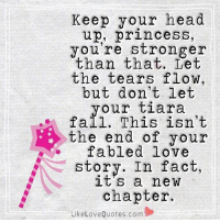 Chin up princess your tiara is falling...: Keep your head  up, princess,  you're stronger  than that. Let  the tears flow,  but don't let  your tiara  fall. This isn't  the end of your  fabled love  story. In fact,  a new  chapter.  Like Love Quotes, com Chin up princess your tiara is falling...