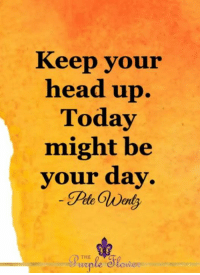 <3: Keep your  head up.  Today  might be  your day  THE <3