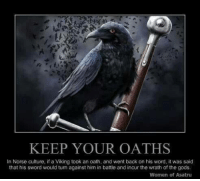 Viking: KEEP YOUR OATHS  In Norse culture, if a Viking took an oath, and went back on his word, it was said  that his sword would turn against him in battle and incur the wrath of the gods,  Women of Asatru
