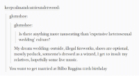 Advice, Bilbo, and Birthday: keepcalmandcarrieunderwood:  glumshoe:  glumshoe:  Is there anything more nauseating than 'expensive heterosexual  wedding' culture?  My dream wedding: outside, illegal fireworks, shoes are optional,  mostly potluck, someone's dressed as a wizard, 1 get to insult my  relatives, hopefully some live music.  You want to get married at Bilbo Baggins ITIth birthday advice-animal:  A Long-expected Party