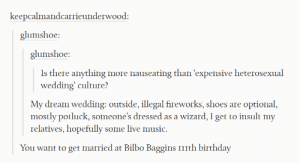 Bilbo, Birthday, and Music: keepcalmandcarrieunderwood:  glumshoe:  glumshoe:  Is there anything more nauseating than 'expensive heterosexual  wedding' culture?  My dream wedding: outside, illegal fireworks, shoes are optional,  mostly potluck, someone's dressed as a wizard, 1 get to insult my  relatives, hopefully some live music.  You want to get married at Bilbo Baggins ITIth birthday A Long-expected Party