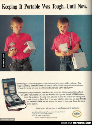 "This kid needs a suitcase to carry his Gameboyomg-humor.tumblr.com: Keeping It Portable Was Tough..Until Now.  Expanding your Game Boy system does not mean giving up portability; not now. The  rugged Light Boy GAME KEEPER is a durable and practically designed hard-shell case  for everything you will need to get the most out of your Game Boy system.  With special compartments for your Game Boy, Light Boy, Rechargeable Battery Pack,  Six Game Paks, Game Link, and Ear Phones, the Light Boy GAME KEEPER allows  for on-the-go action. A port is even provided to allow the cord for the battery pack  to pass through to Game Boy. If you have a battery pack, you can keep it inside  the GAME KEEPER and still provide the power to keep your Game Boy going  on the outside.  Never again will you have to sacrifice power for portability.  GAME KEEPER  Nintendo Game Boy"" and Light Boy  TM  are trademarks of Nintendo of America Inc.  Oficial  Light Boy ""is licensed exclusively to Vic Tokai inc.  TM A 1991 Nintendo. All Rights Reserved.  Nintendo  Licened Prodvet  CIRCLE #125 ON READER SERVICE CARD.  CНЕCK OUT MЕМЕРIХ.COM  MEMEPIX.COM  GAME KEEPER This kid needs a suitcase to carry his Gameboyomg-humor.tumblr.com"
