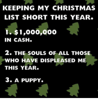 Christmas Cheer 🎄🎁: KEEPING MY CHRISTMAS  LIST SHORT THIS YEAR.  1. 1,000,000  IN CASH.  2. THE SOULS oF ALL THOSE  WHO HAVE DISPLEASED ME  THIS YEAR.  3. A PUPPY. Christmas Cheer 🎄🎁