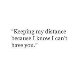 """You, I Know, and Because: """"Keeping my distance  because I know I can't  have you."""""""