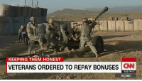 Ten years after the Pentagon enticed soldiers to reenlist by offering hefty bonuses, officials are demanding thousands of those veterans pay the money back. http://cnn.it/2epAQK4: KEEPING THEM HONEST  VETERANS ORDERED TO REPAY BONUSES  CNN  9:52 PM ET  AC360° Ten years after the Pentagon enticed soldiers to reenlist by offering hefty bonuses, officials are demanding thousands of those veterans pay the money back. http://cnn.it/2epAQK4