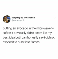 Avocado, Best, and Relatable: keeping up w vanessa  @vanessyuh  putting an avocado in the microwave to  soften it obviously didn't seem like my  best idea but i can honestly say i did not  expect it to burst into flames you can also put avocados in a brown paper bag to ripen them up!! be careful!!