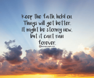 33 Amazing Faith Quotes to Inspire You #sayingimages #faithquotes: keer the faith hold on.  Things will get vetter.  It might be stormy now  but it cant ra𠙶  forever.  asayinglmages.com 33 Amazing Faith Quotes to Inspire You #sayingimages #faithquotes