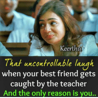 Uncontrollable Laughter: Keerthu  That uncontrollable laugh  when your best friend gets  caught by the teacher  And the only reason is you..  af uncontrollable