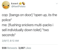 """Police, MeIRL, and The Police: keet 4  O@KeetPotato  cop: [bangs on door] """"open up, its the  police""""  me: [flushing snickers multi-packs i  sell individually down toilet] """"two  seconds""""  2/9/17, 8:12 AM  938 Retweets 3,087 Likes Meirl"""