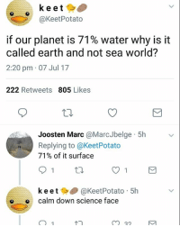 badsciencejokes: keet  @KeetPotato  if our planet is 71% water why is it  called earth and not sea world?  2:20 pm 07 Jul 17  222 Retweets 805 Likes  Joosten Marc @MarcJbelge 5h  Replying to @KeetPotato  71% of it surface  91 th  ke et@KeetPotato 5h  o calm down science face  m 32 badsciencejokes