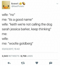 """Good, Wife, and Humans of Tumblr: keet  @KeetPotato  wife: """"no""""  me: """"its a good name""""  wife: """"keith we're not calling the dog  sarah jessica barker, keep thinking""""  me:  wife:  me: """"woofie goldberg""""  03/03/2017, 15:42  2,543 RETWEETS 6,756 LIKES"""