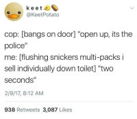 """Police, MeIRL, and The Police: keet  O@KeetPotato  cop: [bangs on door] """"open up, its the  police""""  me: [flushing snickers multi-packs i  sell individually down toilet] """"two  seconds""""  2/9/17, 8:12 AM  938 Retweets 3,087 Likes meirl"""