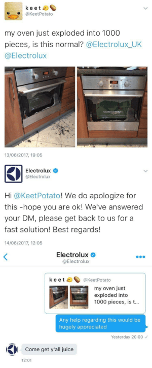Juice, Target, and Tumblr: keet  O@KeetPotato  my oven just exploded into 1000  pieces, is this normal? @Electrolux_UK  @Electrolux  358  358  13/06/2017, 19:05   Electrolux  @Electrolux  Hi @KeetPotato! We do apologize for  this -hope you are ok! We've answered  your DM, please get back to us for a  fast solution! Best regards!  14/06/2017, 12:05   Electrolux  @Electrolux  keet ^@KeetPotato  my oven just  exploded into  1000 pieces, is t...  Any help regarding this would be  hugely appreciated  Yesterday 20:00  Come get y'all juice  12:01 igglooaustralia:I have never laughed so hard