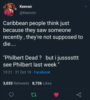 "Last week?! I just seen him THIS week!! (via /r/BlackPeopleTwitter): Keevan  @Keevotv  Caribbean people think just  because they saw someone  recently, they're not supposed to  die....  ""Philbert Dead? buti jussssttt  see Philbert last week ""  19:21 21 Oct 19 Facebook  3,033 Retweets 8,726 Likes Last week?! I just seen him THIS week!! (via /r/BlackPeopleTwitter)"