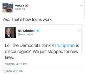 Lol, Target, and Tumblr: @keewa  Yep. That's how trains work  Bill Mitchell  @mitchellvii  Lol, the Democrats think #TrumpTrain is  discouraged? We just stopped for new  tires  10/8/16, 4:39 PM  10/8/16, 6:51 PM prasejeebus:  I'M WEAK