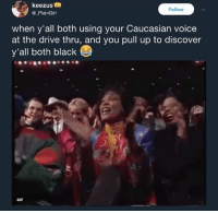 <p>Ayyyyy (via /r/BlackPeopleTwitter)</p>: keezus  @_PlainGirl  Follow  when y'all both using your Caucasian voice  at the drive thru, and you pull up to discover  y'all both black  GIF <p>Ayyyyy (via /r/BlackPeopleTwitter)</p>