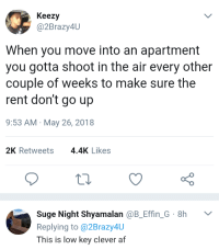 Af, Blackpeopletwitter, and Low Key: Keezy  @2Brazy4U  When you move into an apartment  you gotta shoot in the air every other  couple of weeks to make sure the  rent don't go up  9:53 AM May 26, 2018  2K Retweets4.4K Likes  Suge Night Shyamalan @B_Effin G 8h  Replying to @2Brazy4U  This is low key clever af <p>LPT: how to keep your rent from rising. (via /r/BlackPeopleTwitter)</p>