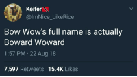 Who wouldve thought.: Keifer  @ImNice_LikeRice  Bow Wow's full name is actually  Boward Wowarg  1:57 PM 22 Aug 18  7,597 Retweets 15.4K Likes Who wouldve thought.