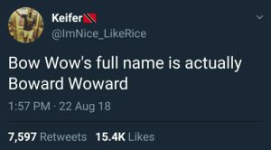 Who wouldve thought. by Chanmanb1998 MORE MEMES: Keifer  @ImNice_LikeRice  Bow Wow's full name is actually  Boward Wowarg  1:57 PM 22 Aug 18  7,597 Retweets 15.4K Likes Who wouldve thought. by Chanmanb1998 MORE MEMES
