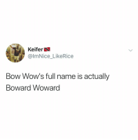 BOWARD WOWARD I'M SCREAMING 😂 (@imnice_likerice on Twitter): Keifer  @lmNice_LikeRice  Bow Wow's full name is actually  Boward Woward BOWARD WOWARD I'M SCREAMING 😂 (@imnice_likerice on Twitter)