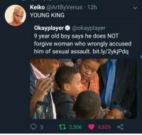 Old, Boy, and King: Keiko @ArtByVenus 12h  YOUNG KING  Okayplayer @okayplayer  9 year old boy says he does NOT  forgive woman who wrongly accused  him of sexual assault. bit.ly/2ykjPdq  3 tl 2,306 8,829 KING