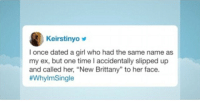 """Jimmy Fallon may not always be funny but his viewers can be..asked why they're single: Keirstinyo  I once dated a girl who had the same name as  my ex, but one time I accidentally slipped up  and called her, """"New Brittany"""" to her face.  Jimmy Fallon may not always be funny but his viewers can be..asked why they're single"""