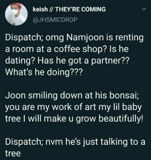 : keish // THEY'RE COMING  @JHSMICDROP  Dispatch; omg Namjoon is renting  a room at a coffee shop? Is he  dating? Has he got a partner??  What's he doing???  Joon smiling down at his bonsai;  you are my work of art my lil baby  tree I will make u grow beautifully!  Dispatch; nvm he's just talking to a  tree