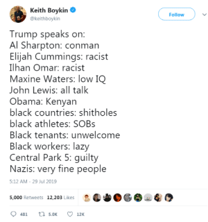 Not a racist bone in his body: Keith Boykin  Follow  @keithboykin  Trump speaks on:  Al Sharpton: conman  Elijah Cummings: racist  Ilhan Omar: racist  Maxine Waters: low IQ  John Lewis: all talk  Obama: Kenyan  black countries: shitholes  black athletes: SOBS  Black tenants: unwelcome  Black workers: lazy  Central Park 5: guilty  Nazis: very fine people  5:12 AM - 29 Jul 2019  5,000 Retweets 12,203 Likes  t5.0K  481  12K Not a racist bone in his body