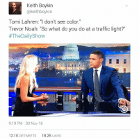 """man this girl gets dragged by black twitter so much and she deserves it all. y'all watch the interview?: Keith Boykin  @keith boykin  Tomi Lahren: """"I don't see color.""""  Trevor Noah: """"So what do you do at a traffic light?  #The Daily Show  9:19 PM 30 Nov 16  12.1K RETWEETS  8.2K LIKES man this girl gets dragged by black twitter so much and she deserves it all. y'all watch the interview?"""