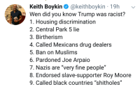 "<p>Seriously how are people still surprised (via /r/BlackPeopleTwitter)</p>: Keith Boykin @keithboykin 19h  Wen did you know Trump was racist?  1. Housing discrimination  2. Central Park 5 lie  3. Birtherism  4. Called Mexicans drug dealers  5. Ban on Muslims  6. Pardoned Joe Arpaio  7. Nazis are ""very fine people""  8. Endorsed slave-supporter Roy Moore  9. Called black countries ""shitholes""  RC  ERICA <p>Seriously how are people still surprised (via /r/BlackPeopleTwitter)</p>"