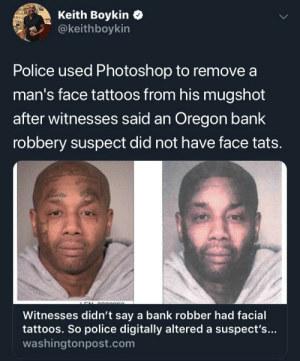 I know this sub is supposed to be for humor but this is just wrong.: Keith Boykin  @keithboykin  RCEL  CAN-  ERICA  IDXES  Police used Photoshop to remove a  man's face tattoos from his mugshot  after witnesses said an Oregon bank  robbery suspect did not have face tats.  e  Witnesses didn't say a bank robber had facial  tattoos. So police digitally altered a suspect's...  washingtonpost.com I know this sub is supposed to be for humor but this is just wrong.
