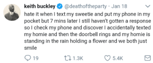 Homie, Phone, and Discover: keith buckley@deathoftheparty Jan 18v  hate it when I text my sweetie and put my phone in my  pocket but 7 mins later I still haven't gotten a response  so l check my phone and discover I accidentally texted  my homie and then the doorbell rings and my homie is  standing in the rain holding a flower and we both just  smile  19  t1.3K  5.4K Found on /r/suddenlygay, but in my opinion its suddenly wholesome.