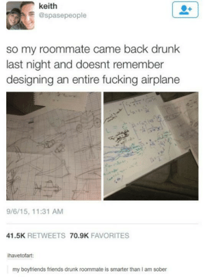 Im smarter while drunk than I am sober 😂: keith  E@spasepeople  so my roommate came back drunk  last night and doesnt remember  designing an entire fucking airplane  9/6/15, 11:31 AM  41.5K RETWEETS 70.9K FAVORITES  ihavetofart:  my boyfriends friends drunk roommate is smarter than I am sober Im smarter while drunk than I am sober 😂
