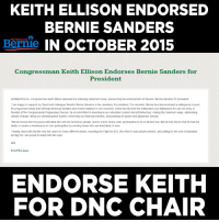 "We need someone with foresight. That's Keith Ellison.  https://actionnetwork.org/petitions/make-keith-ellison-the-dnc-chair: KEITH ELLISON ENDORSED  BERNIE SANDERS  Bernie IN OCTOBER 2015  Congressman Keith Ellison Endorses Bernie Sanders for  President  MINNEAPOLIS Congressman Keith Ellison released the following statement today announcing his endorsement of Senator Bernie Sanders for president  lam happy to support my friend and colleague Senator Bernie Sanders in his candidacy for president For decades. Bernie has demonstrated a willingness to push  for progressive ideas that will help American families and restore balance to our economy which has favored the milionaires and billonaires for way too long. A  founder of the Congressional Progressive Caucus, he is committed to investing in our education system and infrastructure, raising the minimum wage, addressing  climate change, fixing our criminal justice system, reforming our financial markets, and pushing for peace and diplomacy abroad  Bernie knows that the power ultimately lies with the American people. And in a time where voter participation  is at an all-time low. Bernie has shown that he has the  ability to create a renaissance in civic participation by exciting those who are least likely to vote.  ""Having stood with Bernie over the years on many different issues, including the Fight for $15.the effort to ban private prisons, and calling for the end of subsidies  for Big Oil lam proud to stand with him now.""  Email this page  ENDORSE KEITH  FOR DNC CHAIR We need someone with foresight. That's Keith Ellison.  https://actionnetwork.org/petitions/make-keith-ellison-the-dnc-chair"