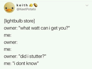 ": keith  @KeetPotato  [lightbulb store]  owner: ""what watt can i get you?""  me:  owner:  me:  Owner: ""did istutter?""  me: ""i dont know"""