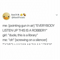 """Dude, Break, and Girl: keith  @KeetPotato  me: [pointing gun in air] """"EVERYBODY  LISTEN UP THIS IS A ROBBERY""""  girl: """"dude, this is a library""""  me: """"oh"""" [screwing on a silencer] When you only break half the rules"""