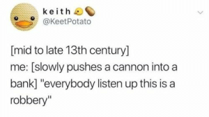 "50 Of Today's Freshest Pics And Memes: keith  @KeetPotato  [mid to late 13th century]  me: [slowly pushes a cannon into a  bank] ""everybody listen up this  robbery"" 50 Of Today's Freshest Pics And Memes"