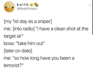 "Radio, Target, and Date: keith  @KeetPotato  [my 1st day as a sniper]  me: [into radio] ""i have a clean shot at the  target sir""  boss: ""take him out""  [later on date]  me: ""so how long have you been a  terrorist?"" Meirl"